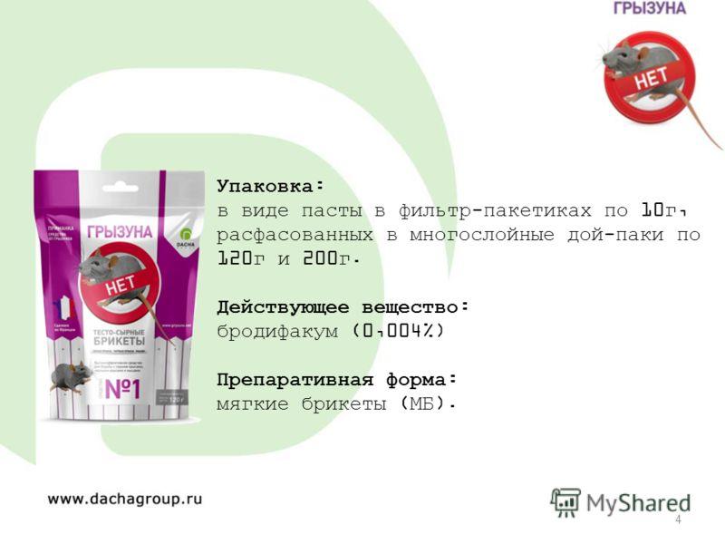 4 Упаковка: в виде пасты в фильтр-пакетиках по 10г, расфасованных в многослойные дой-паки по 120г и 200г. Действующее вещество: бродифакум (0,004%) Препаративная форма: мягкие брикеты (МБ).