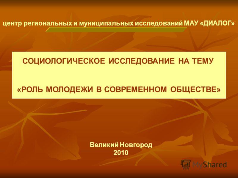 центр региональных и муниципальных исследований МАУ «ДИАЛОГ» Великий Новгород 2010 СОЦИОЛОГИЧЕСКОЕ ИССЛЕДОВАНИЕ НА ТЕМУ «РОЛЬ МОЛОДЕЖИ В СОВРЕМЕННОМ ОБЩЕСТВЕ»