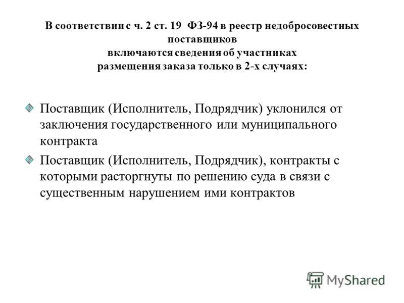 В соответствии с ч. 2 ст. 19 ФЗ-94 в реестр недобросовестных поставщиков включаются сведения об участниках размещения заказа только в 2-х случаях: Поставщик (Исполнитель, Подрядчик) уклонился от заключения государственного или муниципального контракт