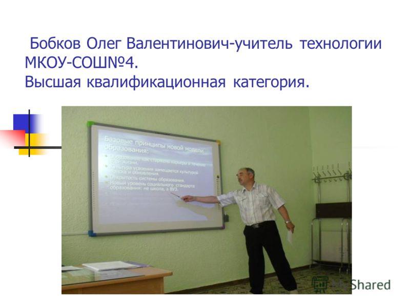 Бобков Олег Валентинович-учитель технологии МКОУ-СОШ4. Высшая квалификационная категория.