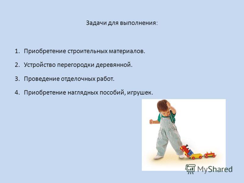 Задачи для выполнения : 1.Приобретение строительных материалов. 2.Устройство перегородки деревянной. 3.Проведение отделочных работ. 4.Приобретение наглядных пособий, игрушек.