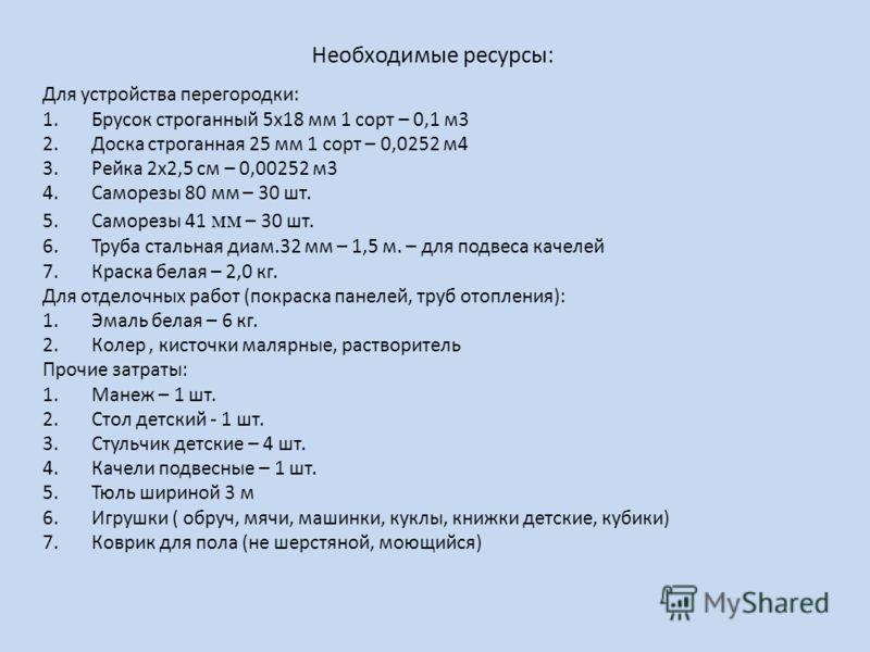 Необходимые ресурсы: Для устройства перегородки: 1.Брусок строганный 5х18 мм 1 сорт – 0,1 м3 2.Доска строганная 25 мм 1 сорт – 0,0252 м4 3.Рейка 2х2,5 см – 0,00252 м3 4.Саморезы 80 мм – 30 шт. 5.Саморезы 41 мм – 30 шт. 6.Труба стальная диам.32 мм – 1