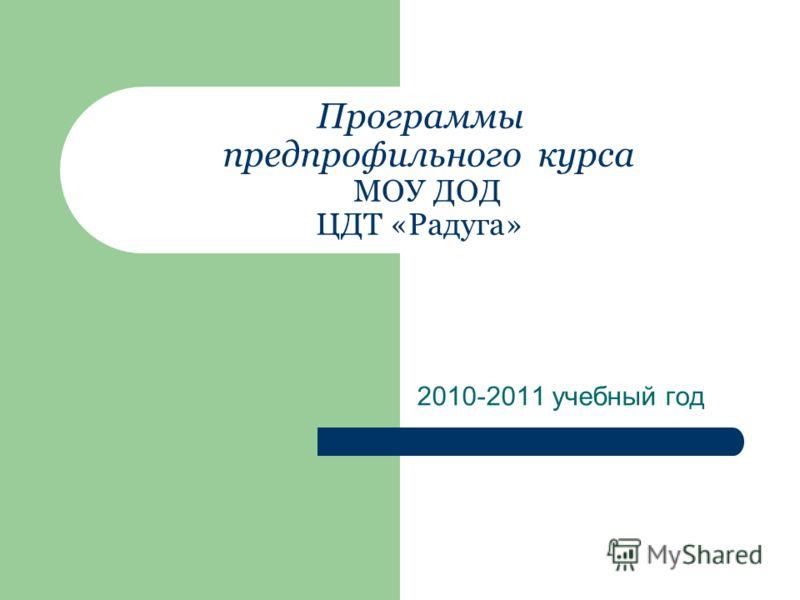 Программы предпрофильного курса МОУ ДОД ЦДТ «Радуга» 2010-2011 учебный год