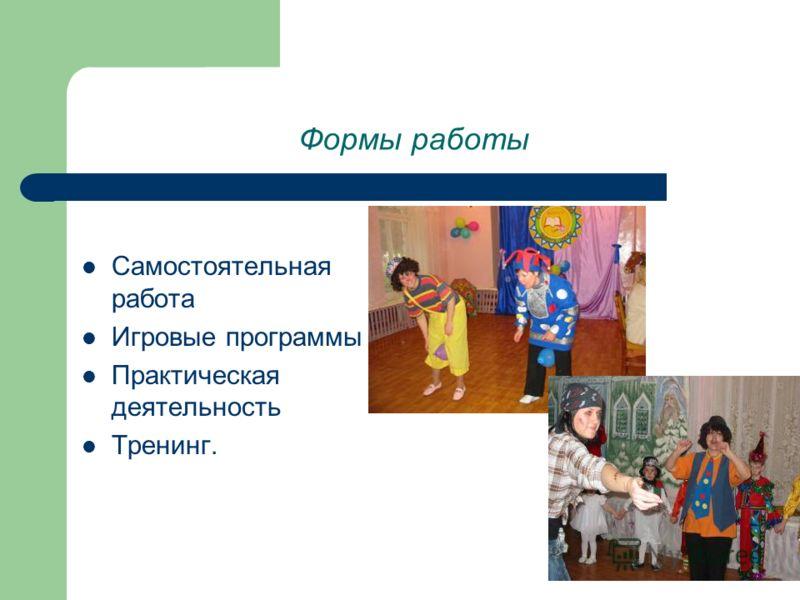 Формы работы Самостоятельная работа Игровые программы Практическая деятельность Тренинг.