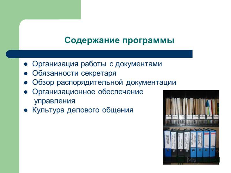 Содержание программы Организация работы с документами Обязанности секретаря Обзор распорядительной документации Организационное обеспечение управления Культура делового общения