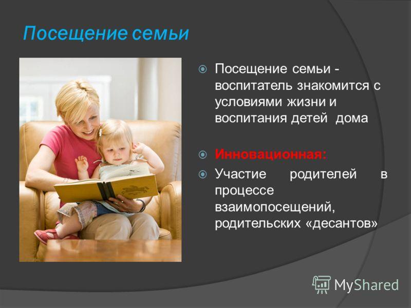 Посещение семьи Посещение семьи - воспитатель знакомится с условиями жизни и воспитания детей дома Инновационная: Участие родителей в процессе взаимопосещений, родительских «десантов»