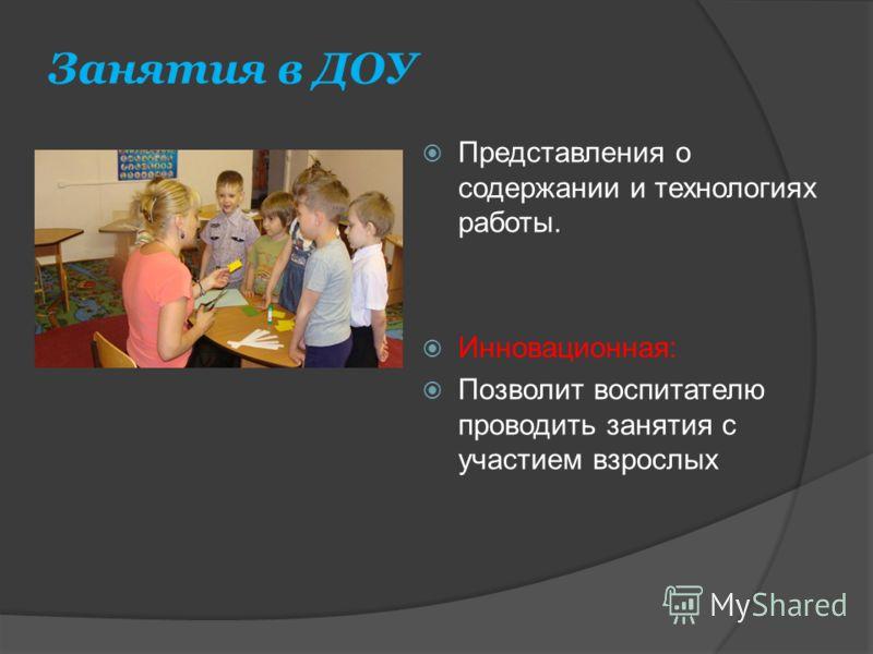Занятия в ДОУ Представления о содержании и технологиях работы. Инновационная: Позволит воспитателю проводить занятия с участием взрослых