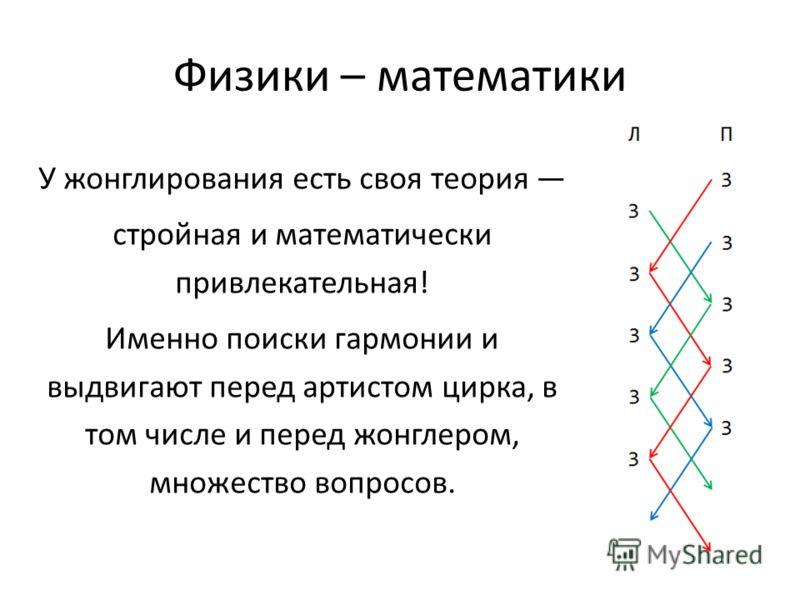 Физики – математики У жонглирования есть своя теория стройная и математически привлекательная! Именно поиски гармонии и выдвигают перед артистом цирка, в том числе и перед жонглером, множество вопросов.
