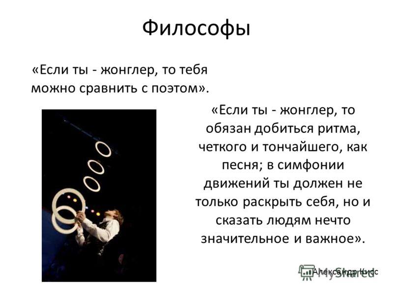 Философы «Если ты - жонглер, то тебя можно сравнить с поэтом». «Если ты - жонглер, то обязан добиться ритма, четкого и тончайшего, как песня; в симфонии движений ты должен не только раскрыть себя, но и сказать людям нечто значительное и важное». Алек