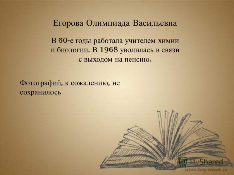 Егорова Олимпиада Васильевна В 60- е годы работала учителем химии и биологии. В 1968 уволилась в связи с выходом на пенсию. Фотографий, к сожалению, не сохранилось
