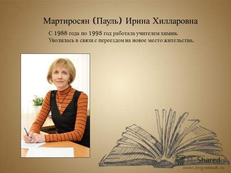 Мартиросян ( Пауль ) Ирина Хилларовна С 1988 года по 1995 год работала учителем химии. Уволилась в связи с переездом на новое место жительства.