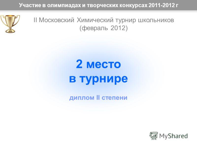 Участие в олимпиадах и творческих конкурсах 2011-2012 г 2 место в турнире диплом II степени II Московский Химический турнир школьников (февраль 2012)
