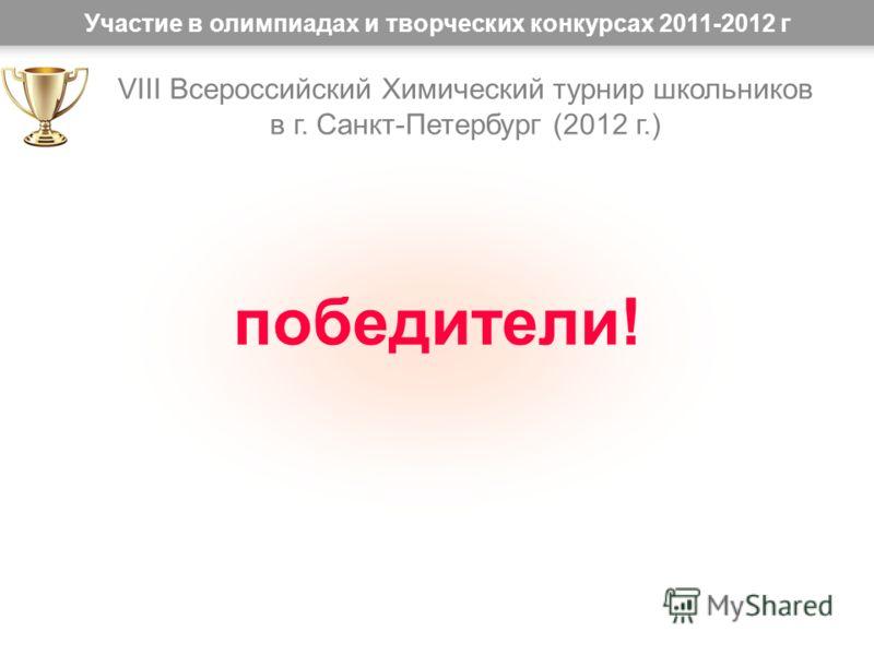 Участие в олимпиадах и творческих конкурсах 2011-2012 г победители! VIII Всероссийский Химический турнир школьников в г. Санкт-Петербург (2012 г.)