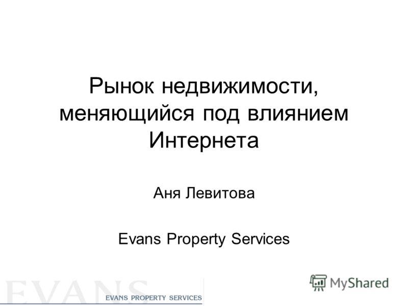 Рынок недвижимости, меняющийся под влиянием Интернета Аня Левитова Evans Property Services