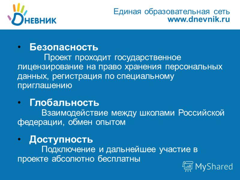 Единая образовательная сеть www.dnevnik.ru Безопасность Проект проходит государственное лицензирование на право хранения персональных данных, регистрация по специальному приглашению Глобальность Взаимодействие между школами Российской федерации, обме