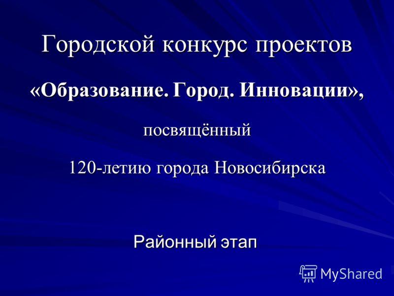 Городской конкурс проектов «Образование. Город. Инновации», посвящённый 120-летию города Новосибирска Районный этап
