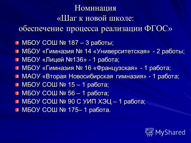 Номинация «Шаг к новой школе: обеспечение процесса реализации ФГОС» МБОУ СОШ 187 – 3 работы; МБОУ «Гимназия 14 «Университетская» - 2 работы; МБОУ «Лицей 136» - 1 работа; МБОУ «Гимназия 16 «Французская» - 1 работа; МАОУ «Вторая Новосибирская гимназия»