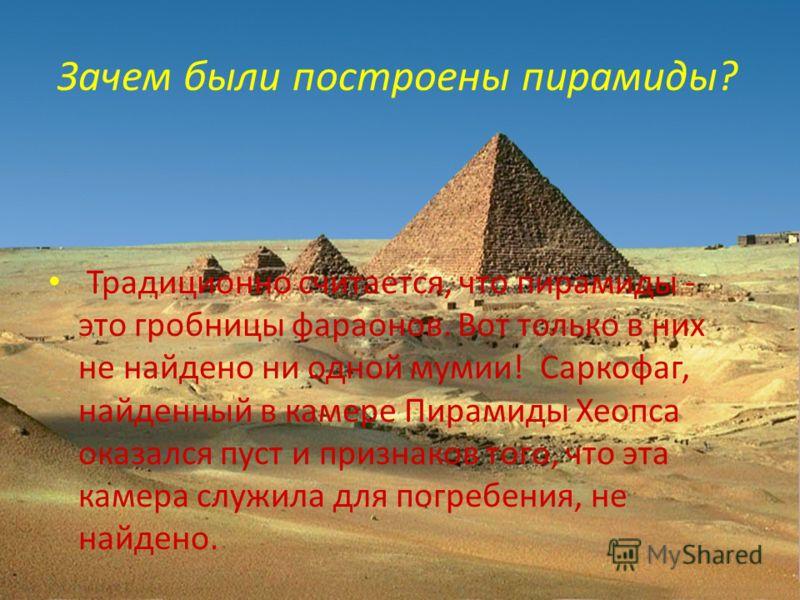 Зачем были построены пирамиды? Традиционно считается, что пирамиды - это гробницы фараонов. Вот только в них не найдено ни одной мумии! Саркофаг, найденный в камере Пирамиды Хеопса оказался пуст и признаков того, что эта камера служила для погребения