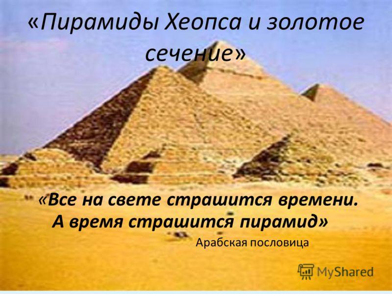 «Пирамиды Хеопса и золотое сечение» «Все на свете страшится времени. А время страшится пирамид» Арабская пословица