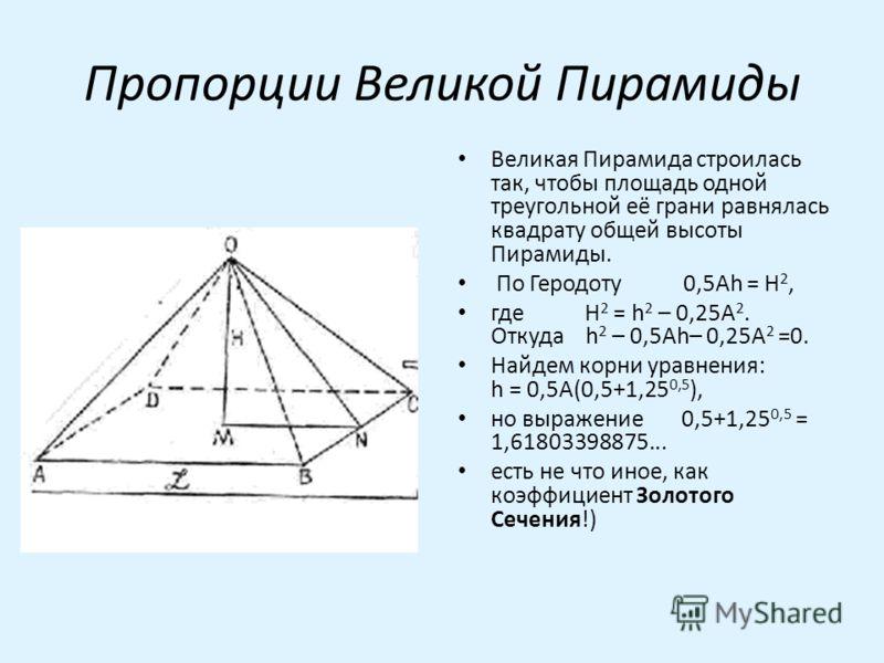 Пропорции Великой Пирамиды Великая Пирамида строилась так, чтобы площадь одной треугольной её грани равнялась квадрату общей высоты Пирамиды. По Геродоту 0,5Ah = H 2, где H 2 = h 2 – 0,25A 2. Откуда h 2 – 0,5Ah– 0,25A 2 =0. Найдем корни уравнения: h