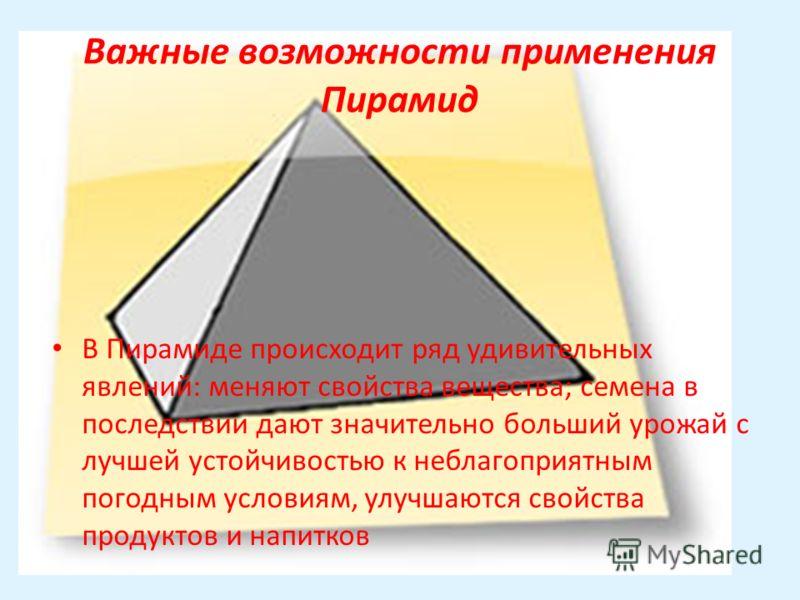 Важные возможности применения Пирамид В Пирамиде происходит ряд удивительных явлений: меняют свойства вещества; семена в последствии дают значительно больший урожай с лучшей устойчивостью к неблагоприятным погодным условиям, улучшаются свойства проду