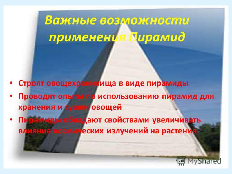 Важные возможности применения Пирамид Строят овощехранилища в виде пирамиды Проводят опыты по использованию пирамид для хранения и сушки овощей Пирамиды обладают свойствами увеличивать влияние космических излучений на растения