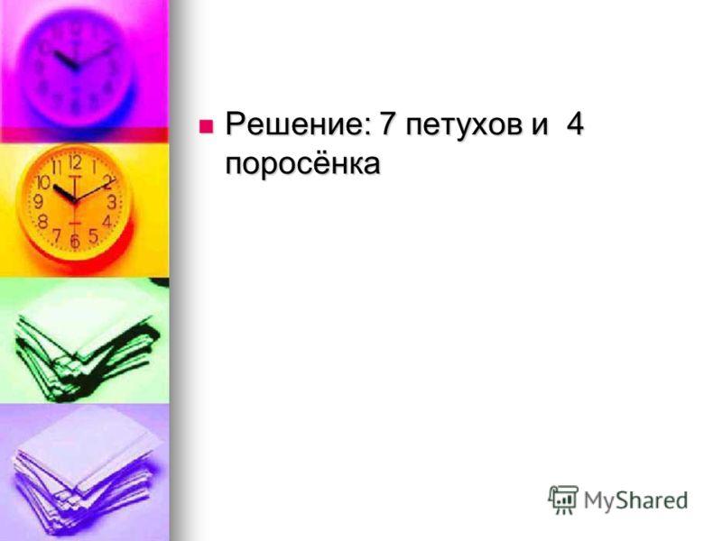 Решение: 7 петухов и 4 поросёнка Решение: 7 петухов и 4 поросёнка