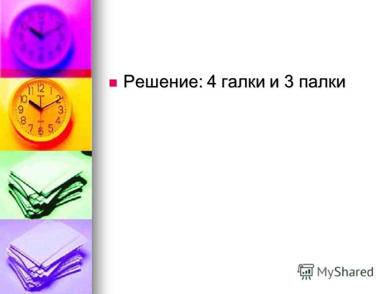 Решение: 4 галки и 3 палки Решение: 4 галки и 3 палки