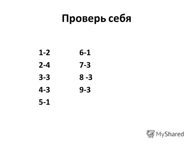 Проверь себя 1-2 6-1 2-4 7-3 3-3 8 -3 4-3 9-3 5-1