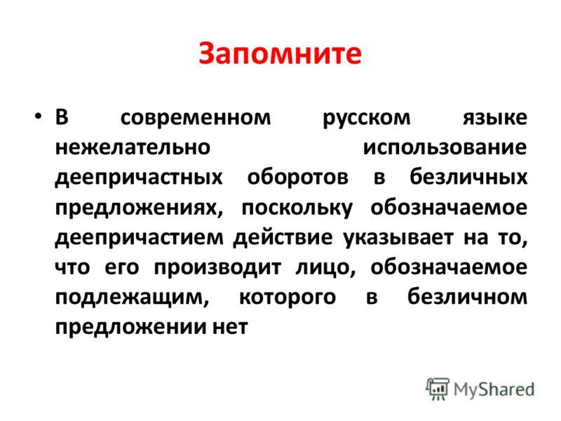 Запомните В современном русском языке нежелательно использование деепричастных оборотов в безличных предложениях, поскольку обозначаемое деепричастием действие указывает на то, что его производит лицо, обозначаемое подлежащим, которого в безличном пр
