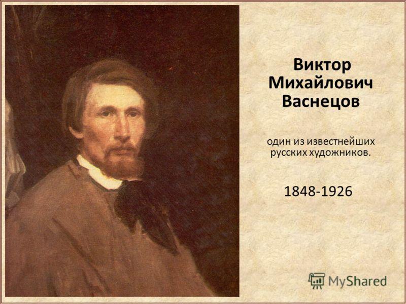 Виктор Михайлович Васнецов один из известнейших русских художников. 1848-1926