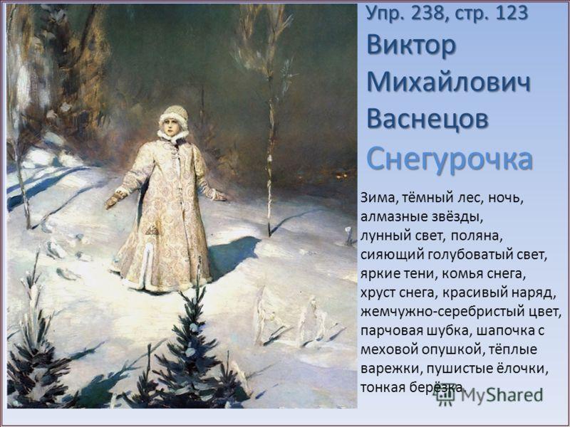 Упр. 238, стр. 123 Виктор Михайлович Васнецов Снегурочка Зима, тёмный лес, ночь, алмазные звёзды, лунный свет, поляна, сияющий голубоватый свет, яркие