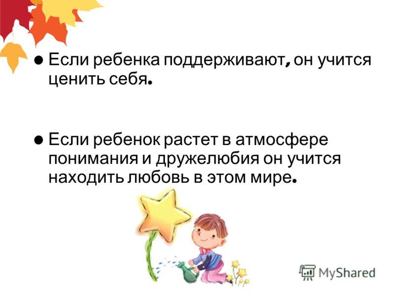 Если ребенка поддерживают, он учится ценить себя. Если ребенок растет в атмосфере понимания и дружелюбия он учится находить любовь в этом мире.