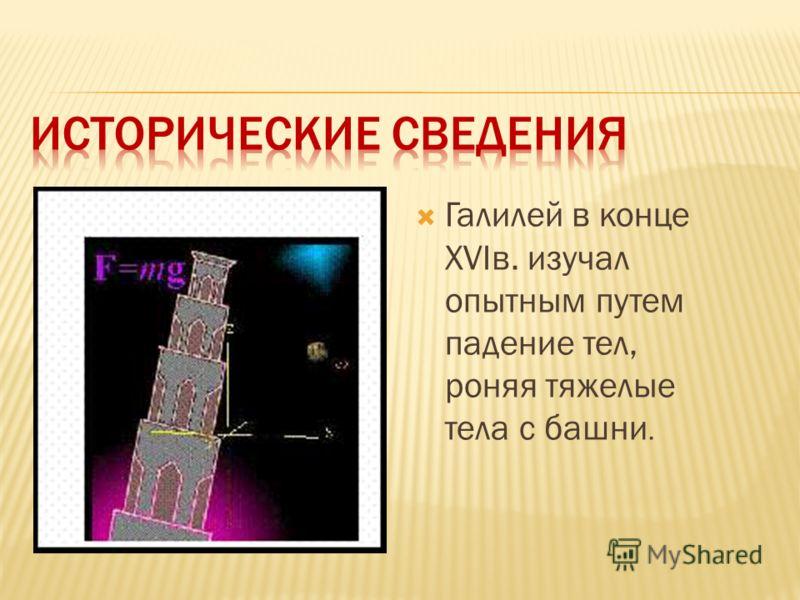 Галилей в конце ХVIв. изучал опытным путем падение тел, роняя тяжелые тела с башни.