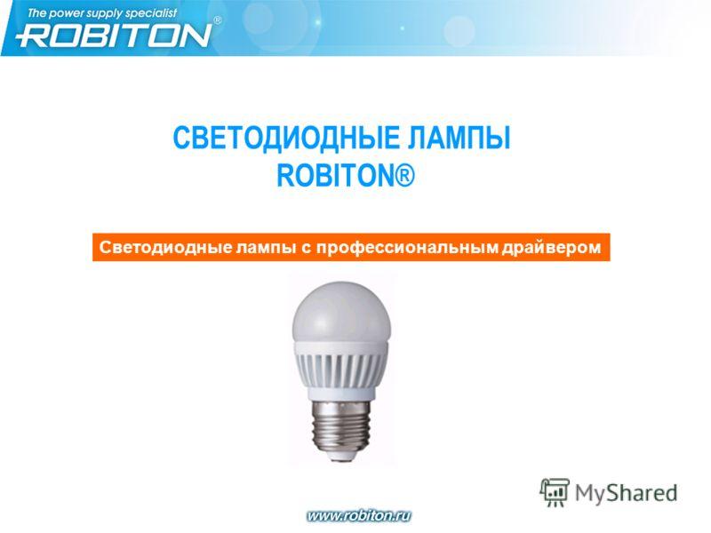 СВЕТОДИОДНЫЕ ЛАМПЫ ROBITON® Cветодиодные лампы с профессиональным драйвером Cветодиодные лампы с профессиональным драйвером