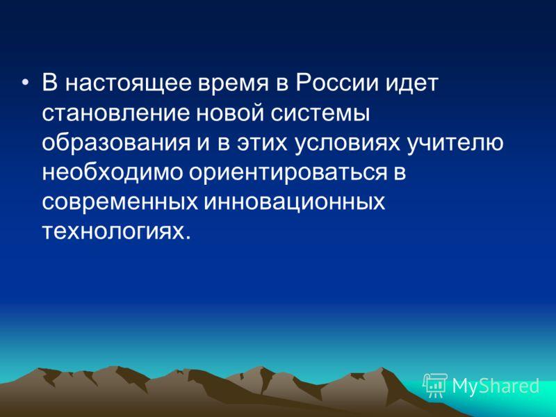 В настоящее время в России идет становление новой системы образования и в этих условиях учителю необходимо ориентироваться в современных инновационных технологиях.