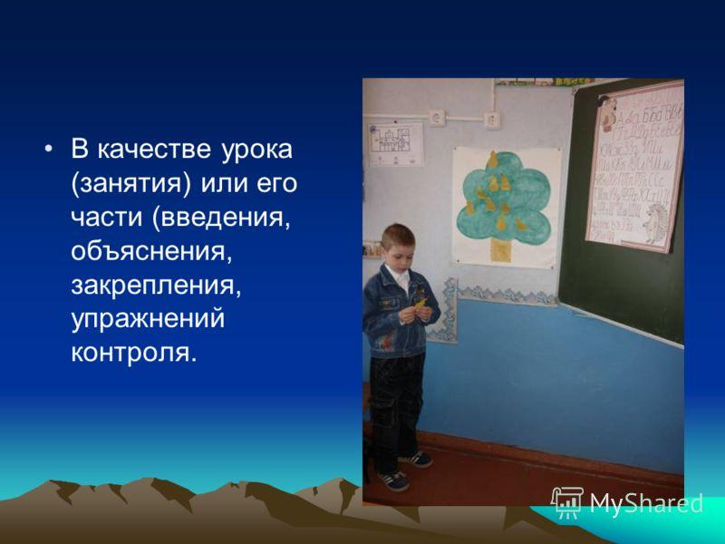 В качестве урока (занятия) или его части (введения, объяснения, закрепления, упражнений контроля.
