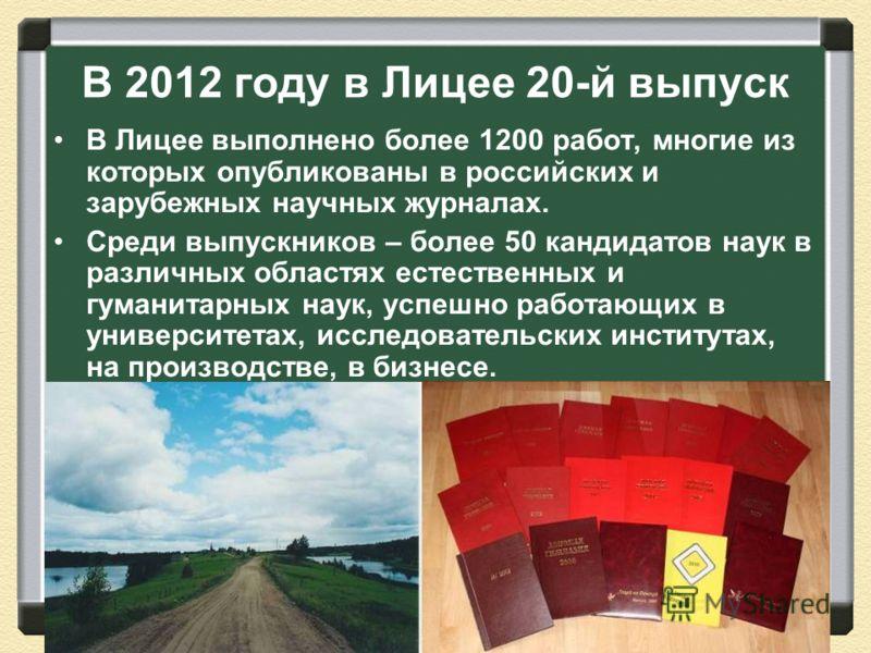 В 2012 году в Лицее 20-й выпуск В Лицее выполнено более 1200 работ, многие из которых опубликованы в российских и зарубежных научных журналах. Среди выпускников – более 50 кандидатов наук в различных областях естественных и гуманитарных наук, успешно