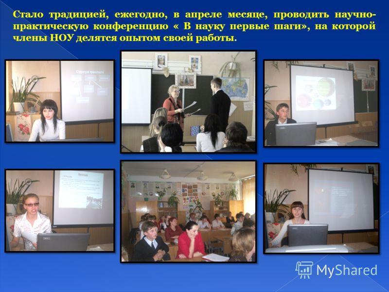 Стало традицией, ежегодно, в апреле месяце, проводить научно- практическую конференцию « В науку первые шаги», на которой члены НОУ делятся опытом своей работы.