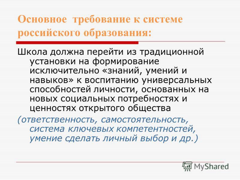 Основное требование к системе российского образования: Школа должна перейти из традиционной установки на формирование исключительно «знаний, умений и навыков» к воспитанию универсальных способностей личности, основанных на новых социальных потребност