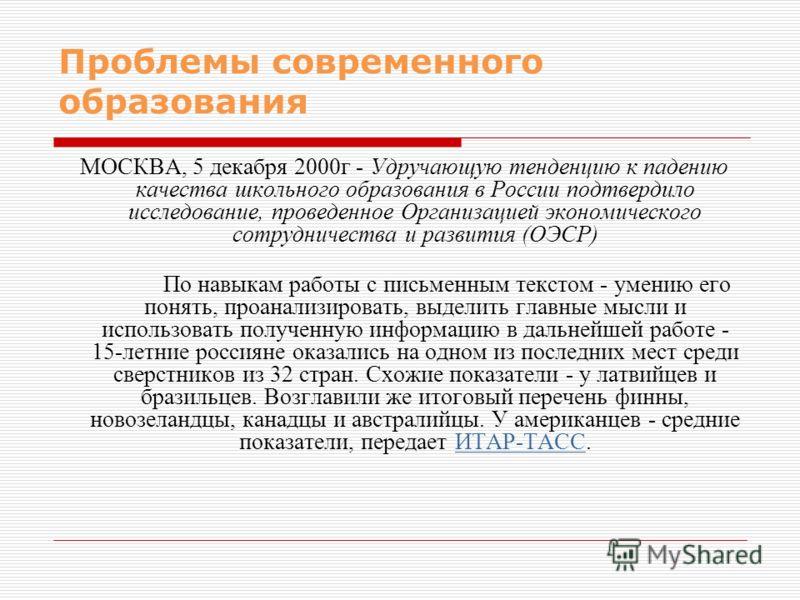Проблемы современного образования МОСКВА, 5 декабря 2000г - Удручающую тенденцию к падению качества школьного образования в России подтвердило исследование, проведенное Организацией экономического сотрудничества и развития (ОЭСР) По навыкам работы с