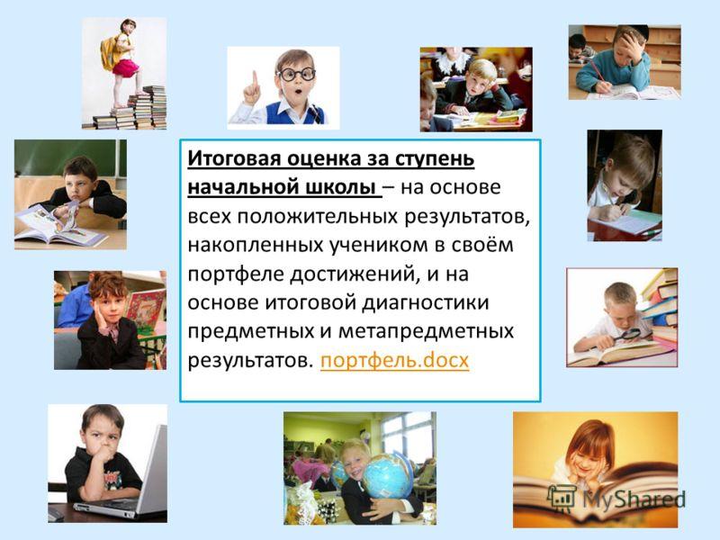 Итоговая оценка за ступень начальной школы – на основе всех положительных результатов, накопленных учеником в своём портфеле достижений, и на основе итоговой диагностики предметных и метапредметных результатов. портфель.docxпортфель.docx