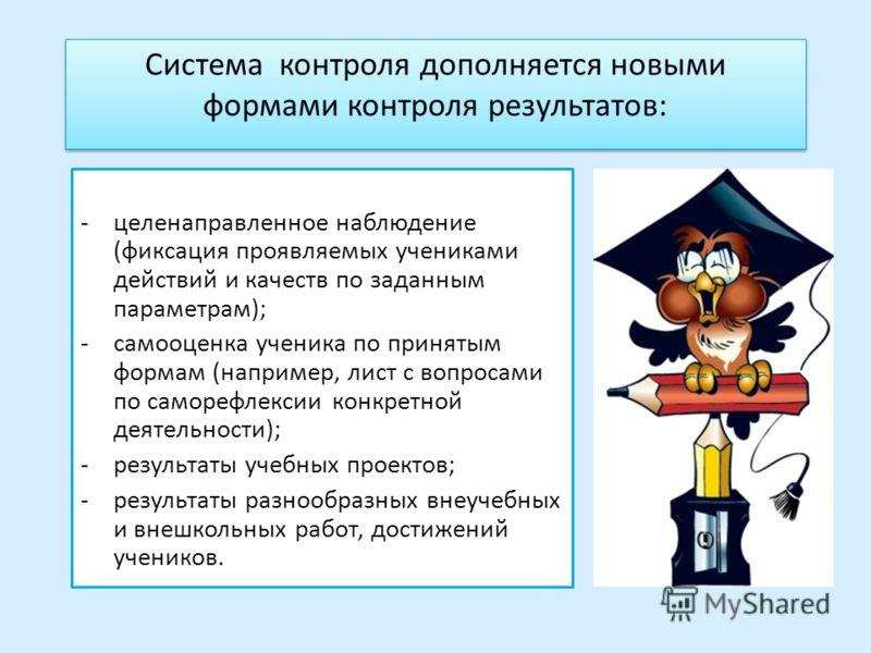 Система контроля дополняется новыми формами контроля результатов: -целенаправленное наблюдение (фиксация проявляемых учениками действий и качеств по заданным параметрам); -самооценка ученика по принятым формам (например, лист с вопросами по саморефле