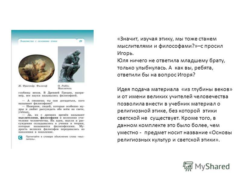 «Значит, изучая этику, мы тоже станем мыслителями и философами?»–с просил Игорь. Юля ничего не ответила младшему брату, только улыбнулась. А как вы, ребята, ответили бы на вопрос Игоря? Идея подача материала «из глубины веков» и от имени великих учит