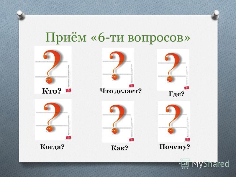 Приём «6-ти вопросов» Кто? Что делает? Где? Когда? Как? Почему?