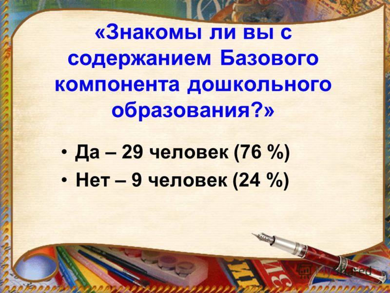«Знакомы ли вы с содержанием Базового компонента дошкольного образования?» Да – 29 человек (76 %) Нет – 9 человек (24 %)