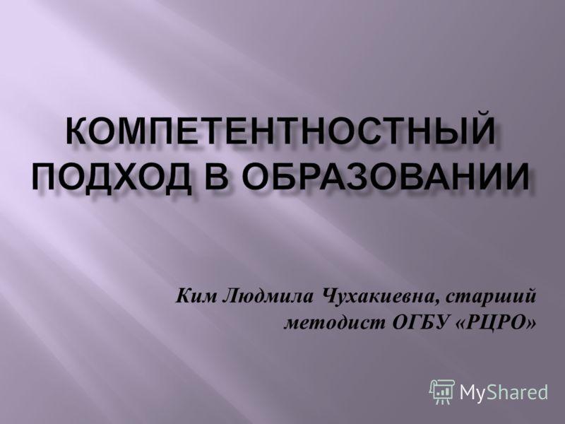 Ким Людмила Чухакиевна, старший методист ОГБУ « РЦРО »