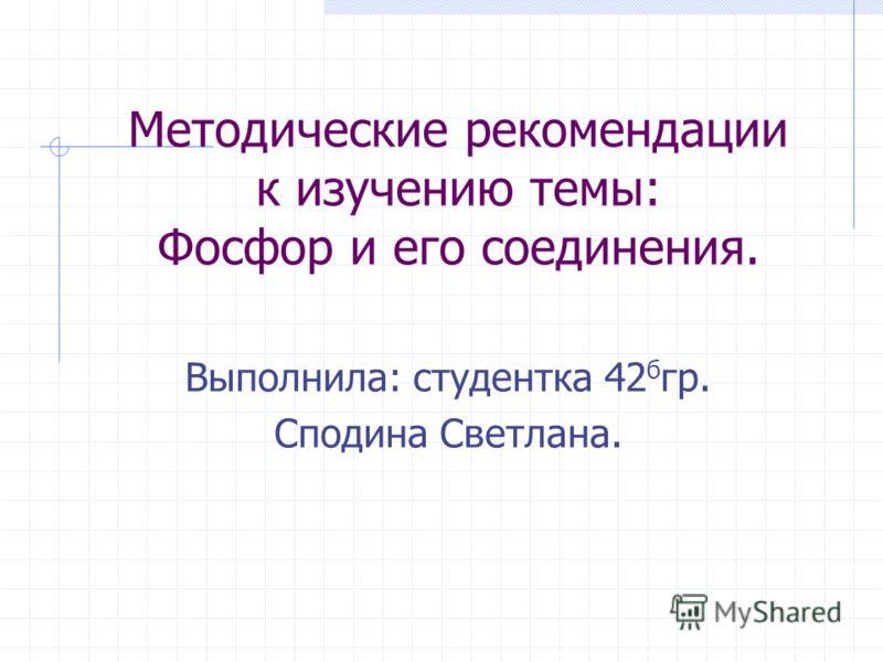 Методические рекомендации к изучению темы: Фосфор и его соединения. Выполнила: студентка 42 б гр. Сподина Светлана.