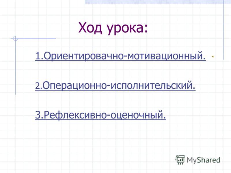 Ход урока: 1.Ориентировачно-мотивационный. 2. Операционно-исполнительский. 3.Рефлексивно-оценочный.