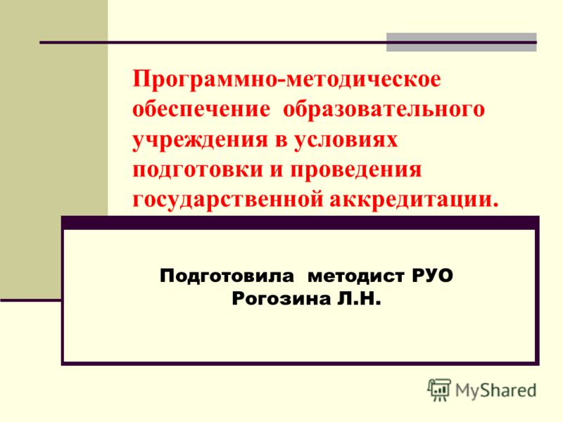 Подготовила методист РУО Рогозина Л.Н. Программно-методическое обеспечение образовательного учреждения в условиях подготовки и проведения государственной аккредитации.